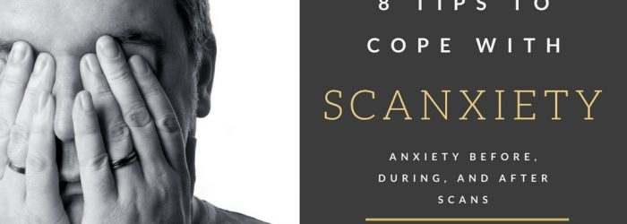 Scanxiety- 8 Tips to Cope with Scanxiety - Cancer Survivors Scan Anxiety