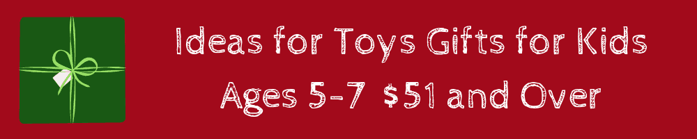 ideas for toys gifts for kids ages 5 -7 $51 and over